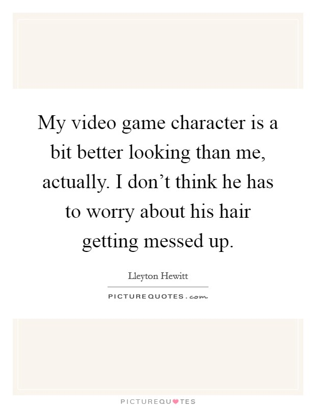 My video game character is a bit better looking than me, actually. I don't think he has to worry about his hair getting messed up Picture Quote #1