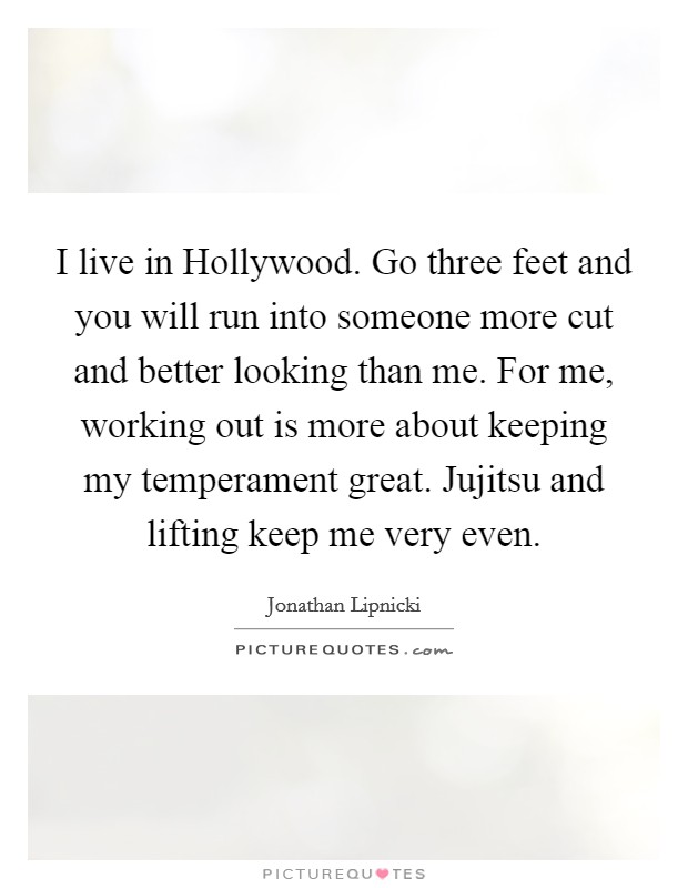I live in Hollywood. Go three feet and you will run into someone more cut and better looking than me. For me, working out is more about keeping my temperament great. Jujitsu and lifting keep me very even Picture Quote #1