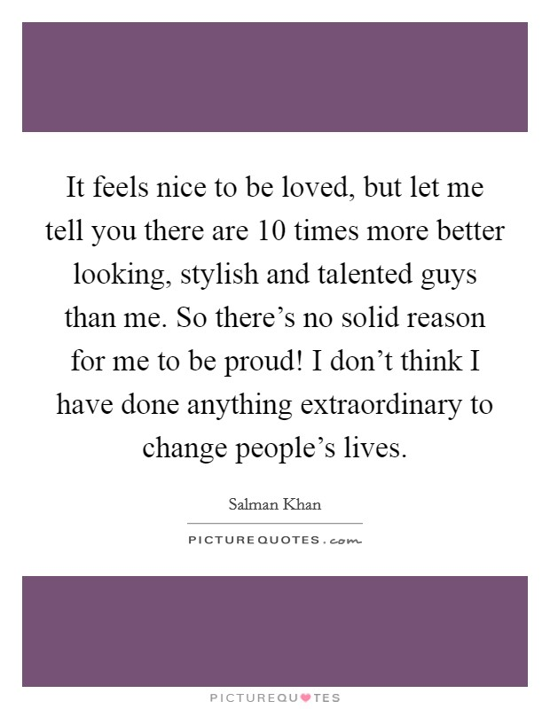 It feels nice to be loved, but let me tell you there are 10 times more better looking, stylish and talented guys than me. So there's no solid reason for me to be proud! I don't think I have done anything extraordinary to change people's lives Picture Quote #1