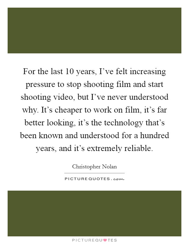 For the last 10 years, I've felt increasing pressure to stop shooting film and start shooting video, but I've never understood why. It's cheaper to work on film, it's far better looking, it's the technology that's been known and understood for a hundred years, and it's extremely reliable Picture Quote #1