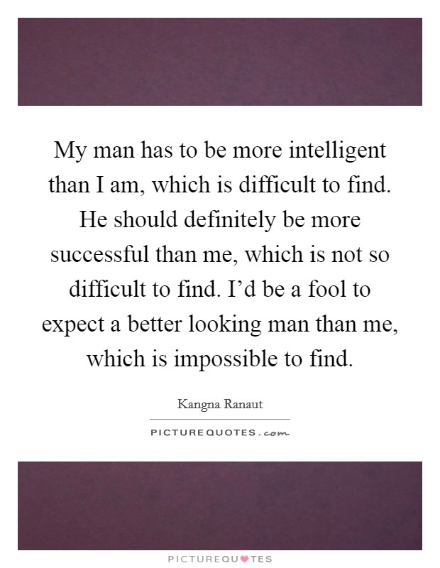 My man has to be more intelligent than I am, which is difficult to find. He should definitely be more successful than me, which is not so difficult to find. I'd be a fool to expect a better looking man than me, which is impossible to find Picture Quote #1
