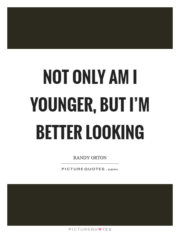 Not only am I younger, but I'm better looking Picture Quote #1