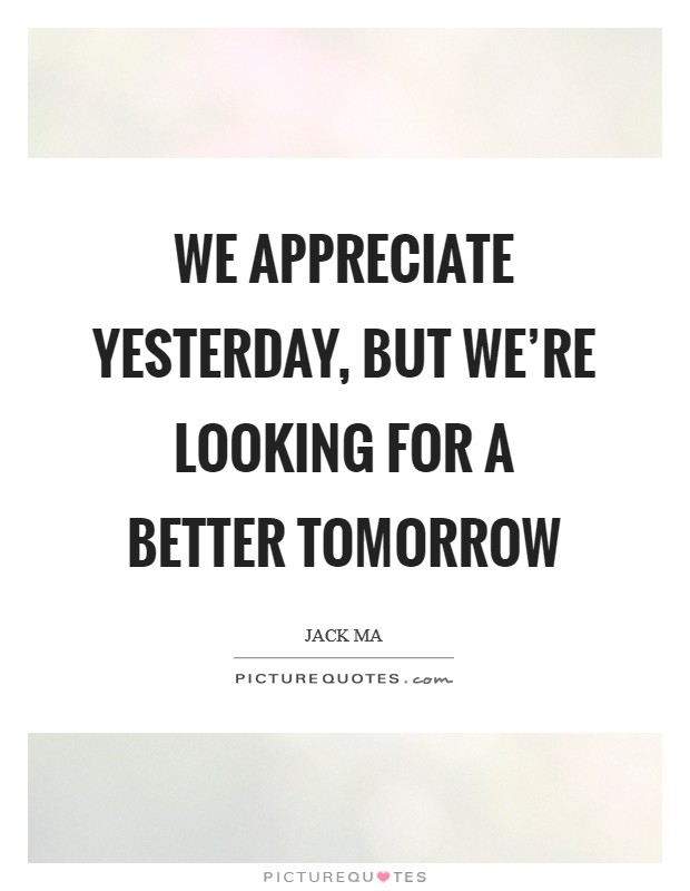 We appreciate yesterday, but we're looking for a better tomorrow Picture Quote #1