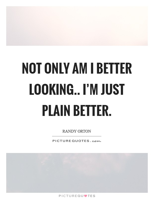 Not only am I better looking.. I'm just plain better Picture Quote #1