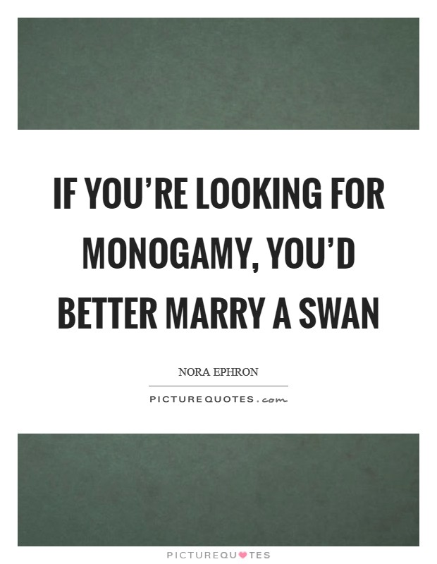 If you're looking for monogamy, you'd better marry a swan Picture Quote #1
