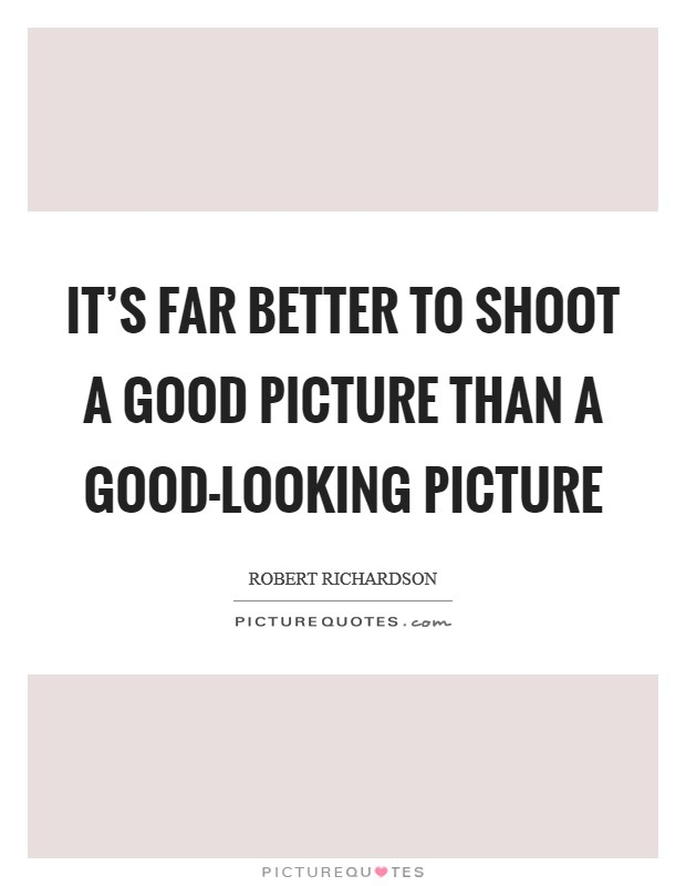 It's far better to shoot a good picture than a good-looking picture Picture Quote #1