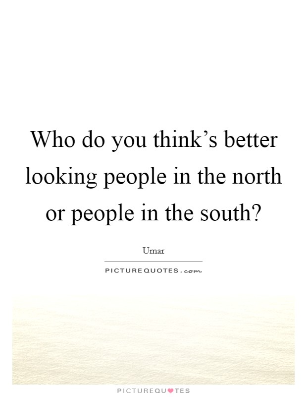 Who do you think's better looking people in the north or people in the south? Picture Quote #1