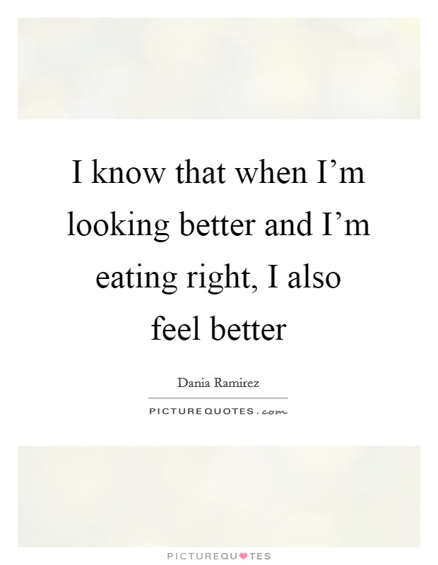 I know that when I'm looking better and I'm eating right, I also feel better Picture Quote #1