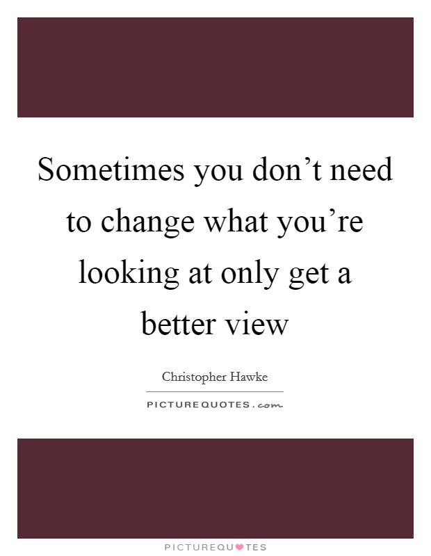 Sometimes you don't need to change what you're looking at only get a better view Picture Quote #1