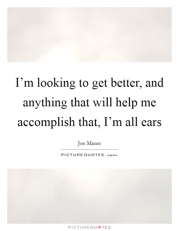I'm looking to get better, and anything that will help me accomplish that, I'm all ears Picture Quote #1