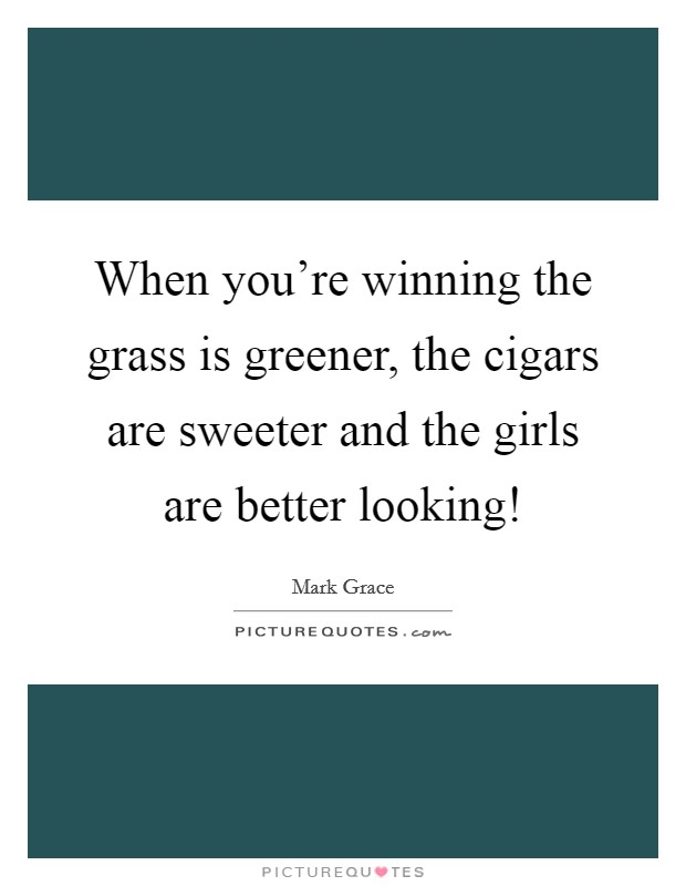 When you're winning the grass is greener, the cigars are sweeter and the girls are better looking! Picture Quote #1