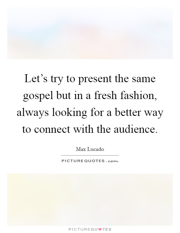 Let's try to present the same gospel but in a fresh fashion, always looking for a better way to connect with the audience Picture Quote #1
