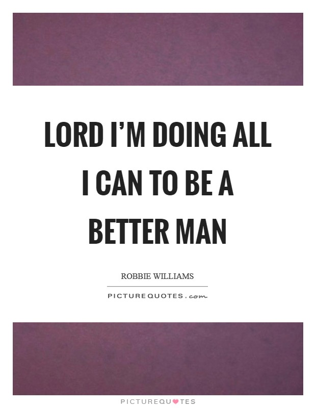 Lord I'm Doing All I Can To Be A Better Man Picture Quote #1