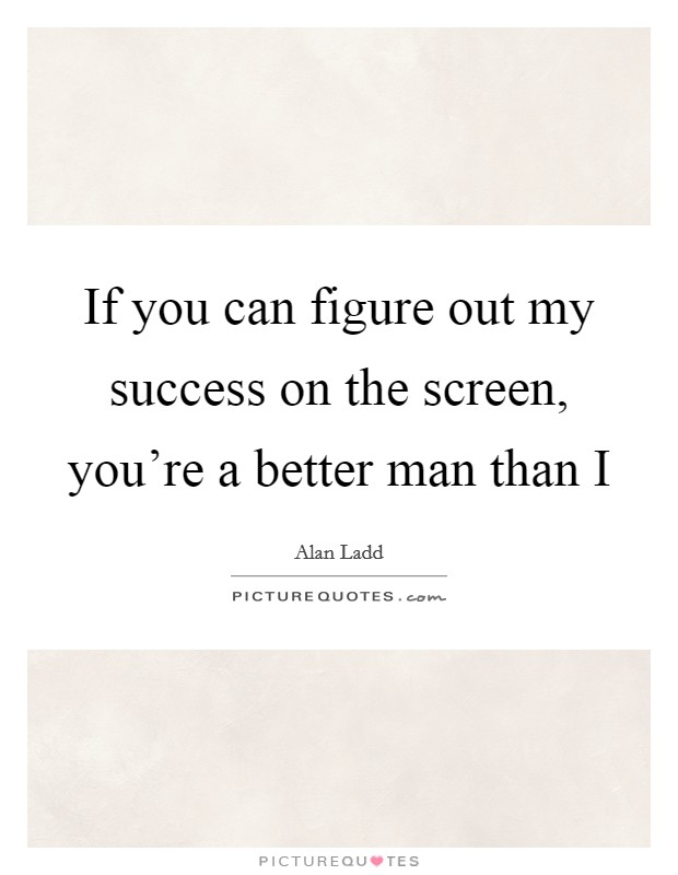 If you can figure out my success on the screen, you're a better man than I Picture Quote #1