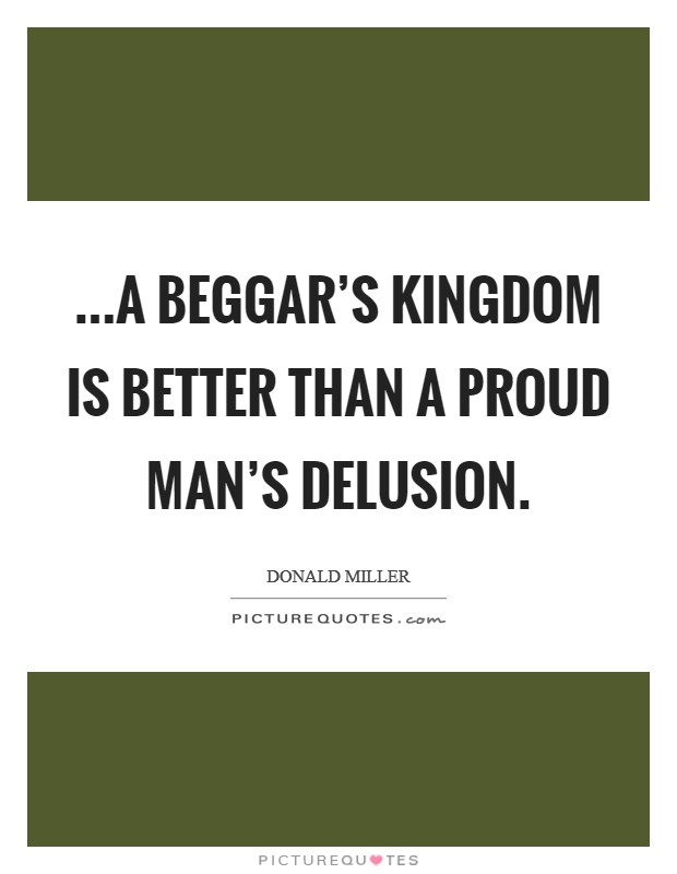 ...a beggar's kingdom is better than a proud man's delusion Picture Quote #1