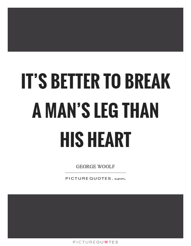 It's better to break a man's leg than his heart Picture Quote #1