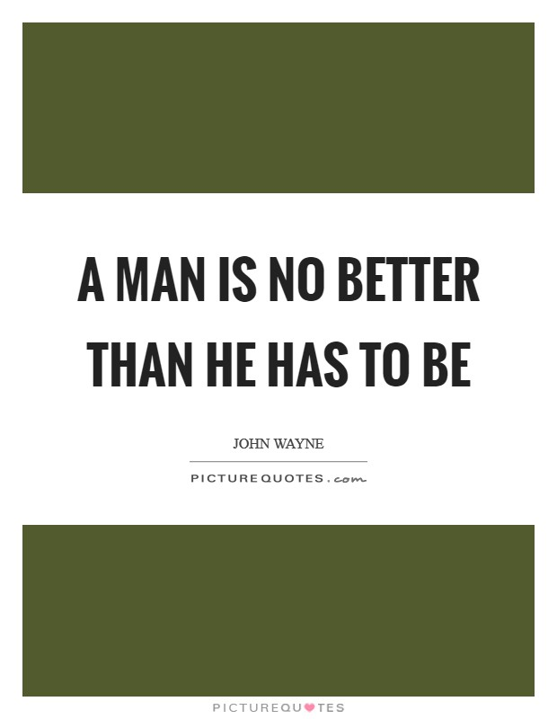A man is no better than he has to be Picture Quote #1