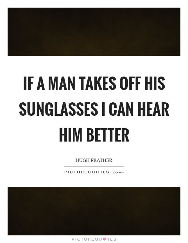 If a man takes off his sunglasses I can hear him better Picture Quote #1