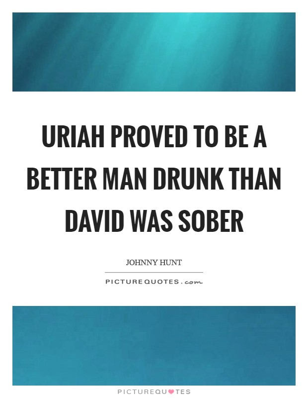 Uriah proved to be a better man drunk than David was sober Picture Quote #1