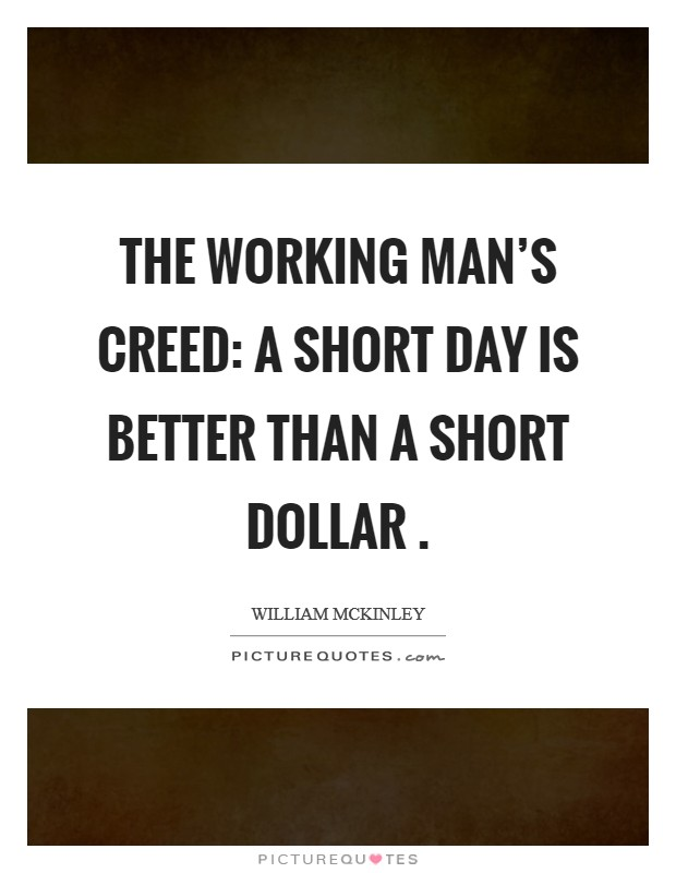 The Working Man's Creed: A short day is better than a short dollar . Picture Quote #1
