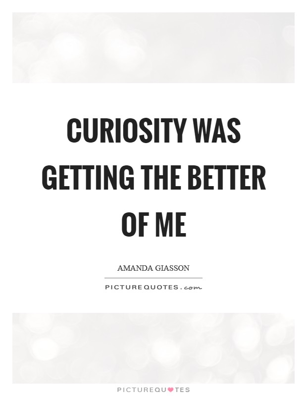 Curiosity was getting the better of me Picture Quote #1