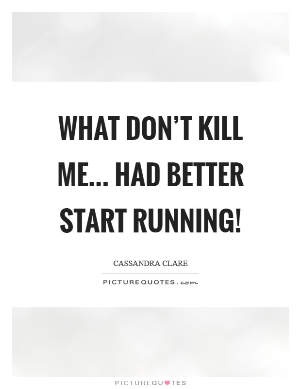 What don't kill me... Had better start running! Picture Quote #1