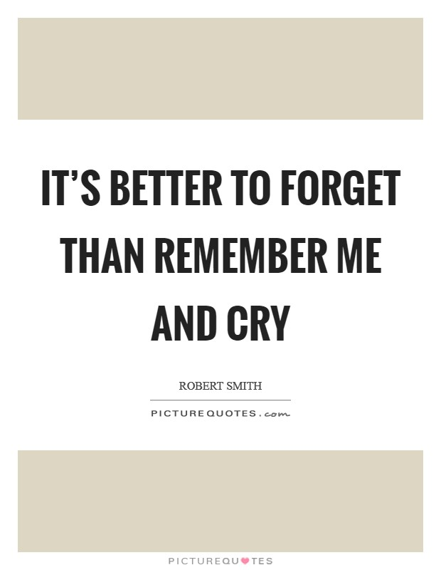It's better to forget than remember me and cry Picture Quote #1