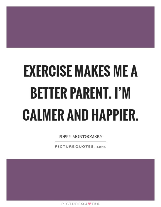 Exercise makes me a better parent. I'm calmer and happier Picture Quote #1