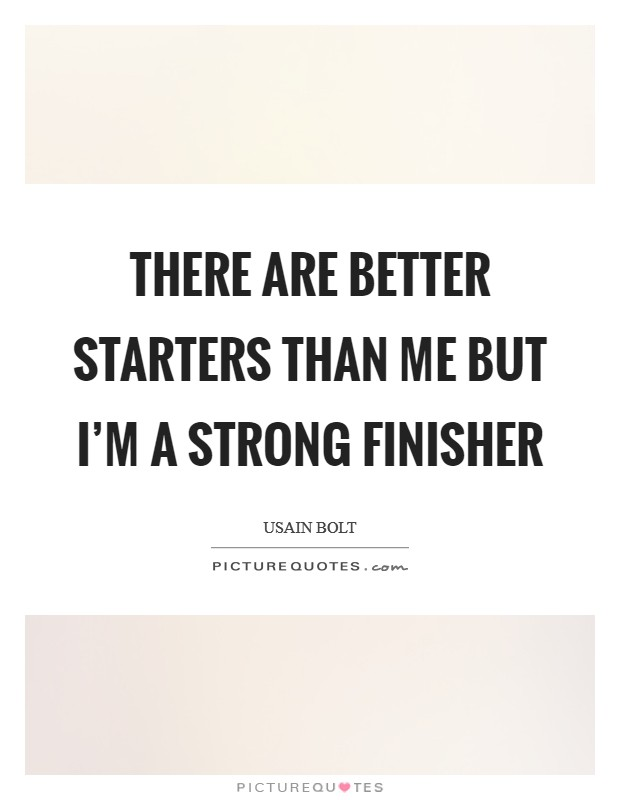 There are better starters than me but I'm a strong finisher Picture Quote #1