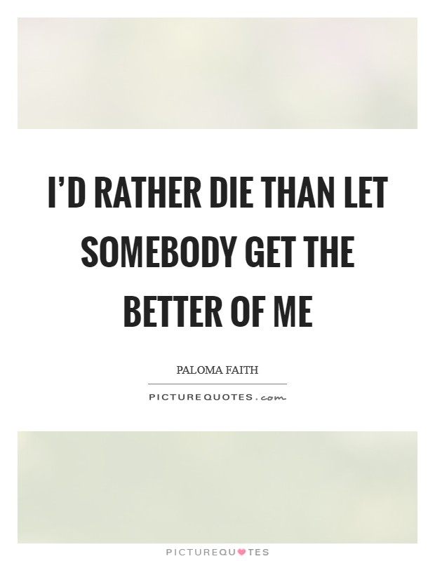 I'd rather die than let somebody get the better of me Picture Quote #1