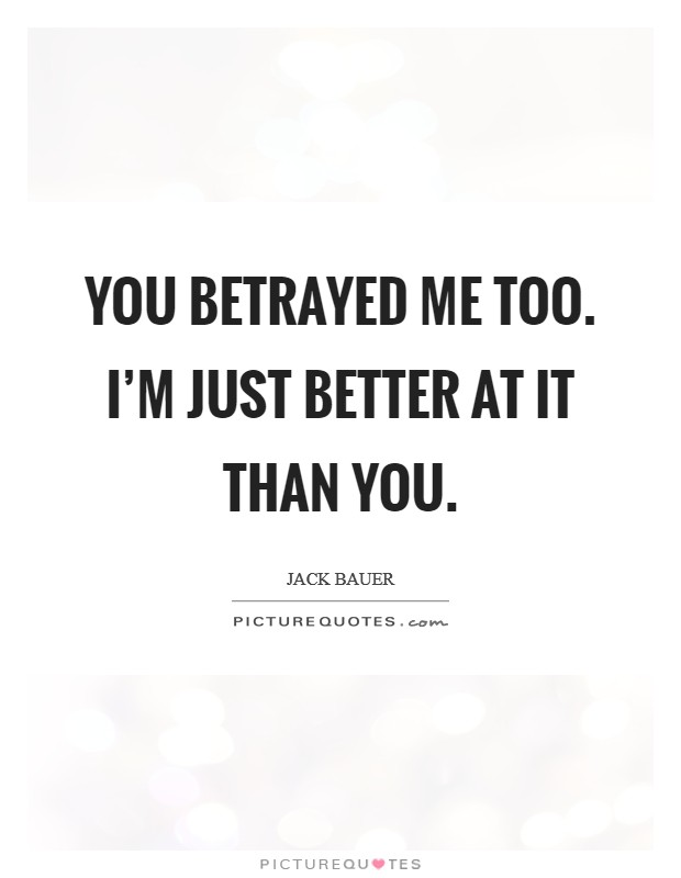 You betrayed me too. I'm just better at it than you Picture Quote #1
