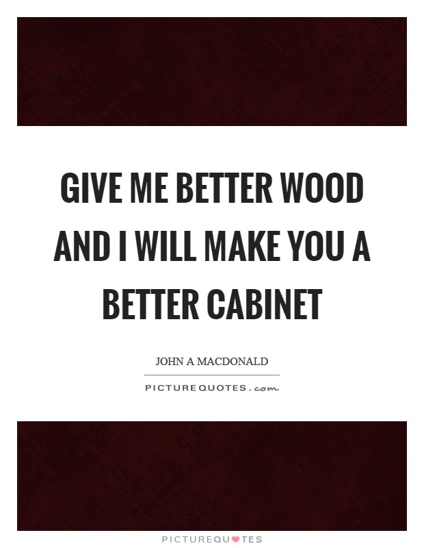 Give me better wood and I will make you a better cabinet Picture Quote #1