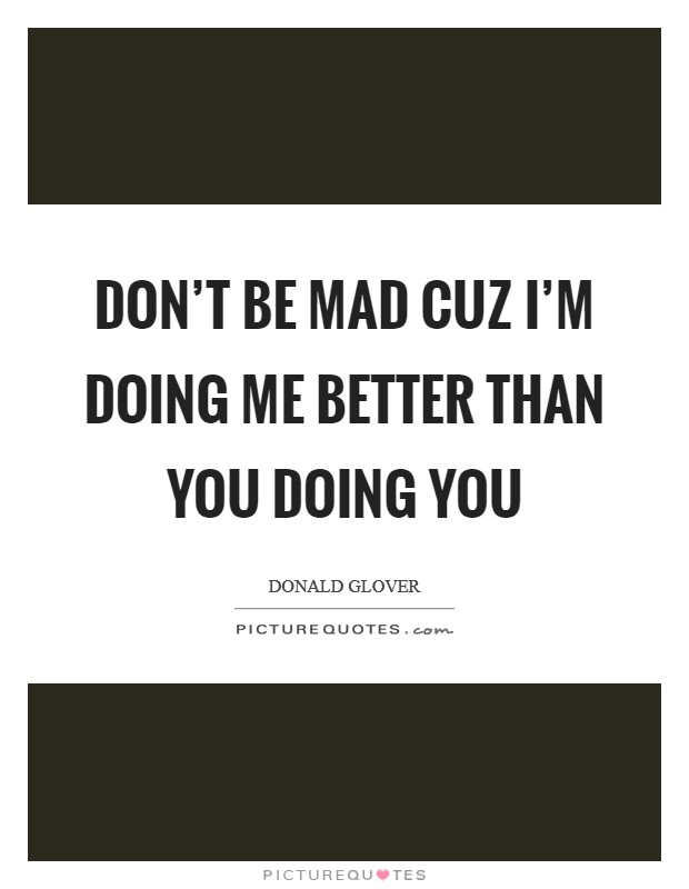 Don't be mad cuz I'm doing me better than you doing you Picture Quote #1