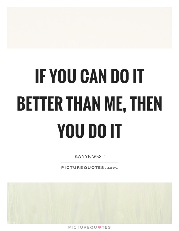 If you can do it better than me, then you do it Picture Quote #1