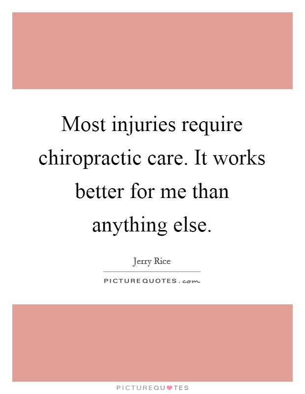 Most injuries require chiropractic care. It works better for me than anything else Picture Quote #1