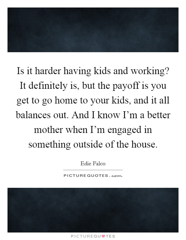 Is it harder having kids and working? It definitely is, but the payoff is you get to go home to your kids, and it all balances out. And I know I'm a better mother when I'm engaged in something outside of the house Picture Quote #1