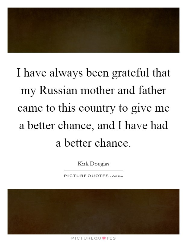 I have always been grateful that my Russian mother and father came to this country to give me a better chance, and I have had a better chance Picture Quote #1