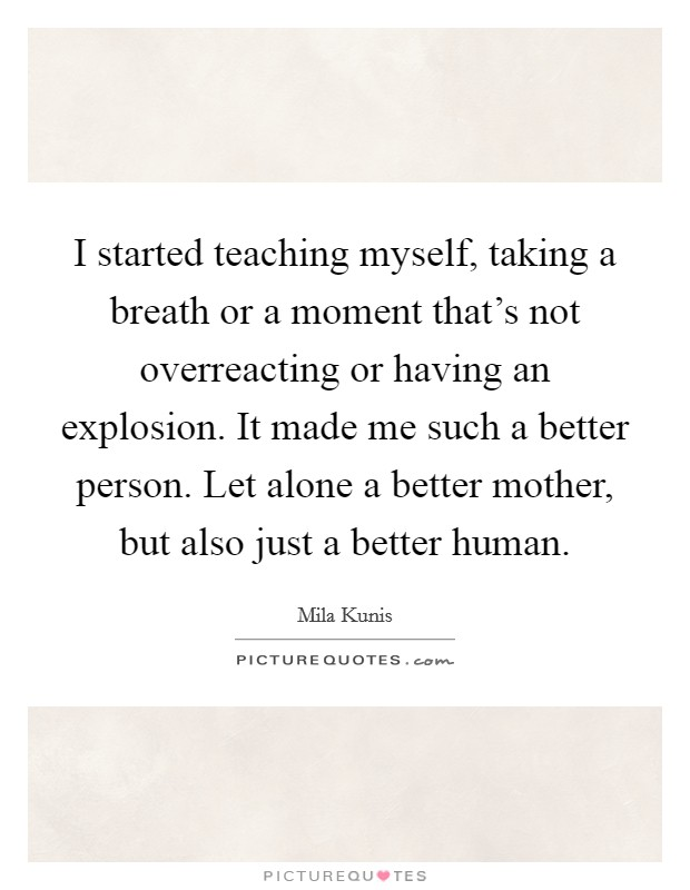 I started teaching myself, taking a breath or a moment that's not overreacting or having an explosion. It made me such a better person. Let alone a better mother, but also just a better human. Picture Quote #1