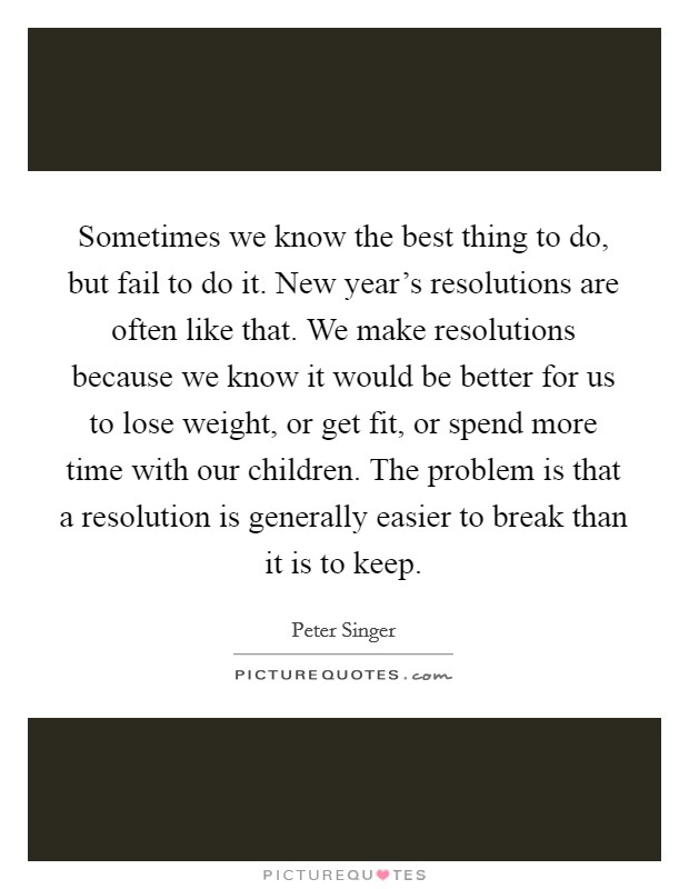 Sometimes we know the best thing to do, but fail to do it. New year's resolutions are often like that. We make resolutions because we know it would be better for us to lose weight, or get fit, or spend more time with our children. The problem is that a resolution is generally easier to break than it is to keep Picture Quote #1