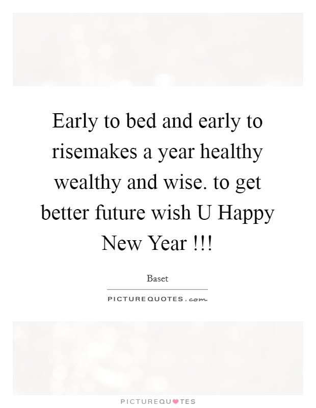 Early to bed and early to risemakes a year healthy wealthy and wise. to get better future wish U Happy New Year !!! Picture Quote #1