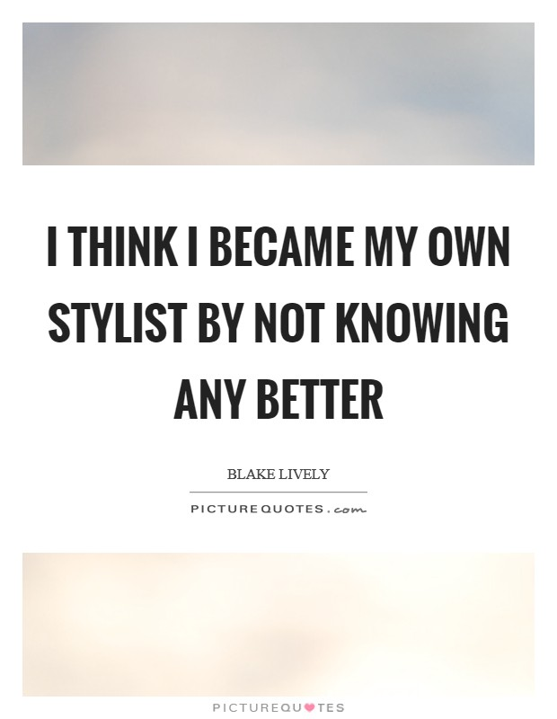 I think I became my own stylist by not knowing any better Picture Quote #1
