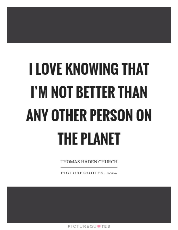 I love knowing that I'm not better than any other person on the planet Picture Quote #1