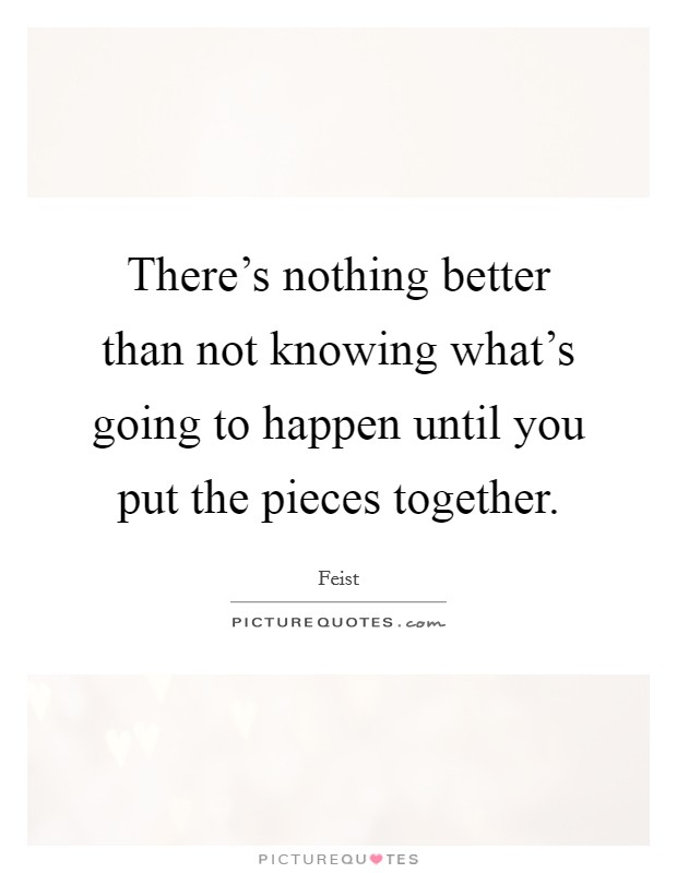 There's nothing better than not knowing what's going to happen until you put the pieces together Picture Quote #1
