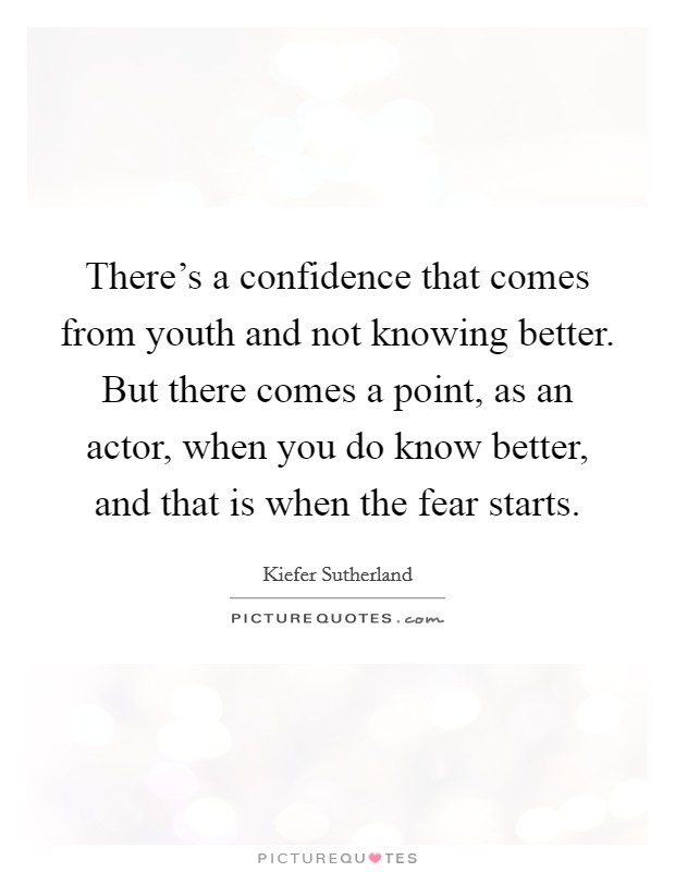 There's a confidence that comes from youth and not knowing better. But there comes a point, as an actor, when you do know better, and that is when the fear starts Picture Quote #1