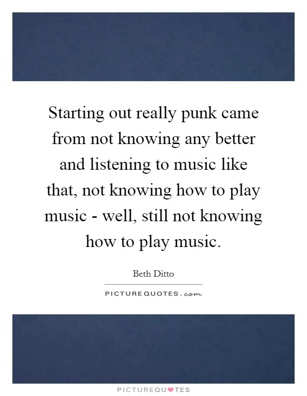 Starting out really punk came from not knowing any better and listening to music like that, not knowing how to play music - well, still not knowing how to play music. Picture Quote #1