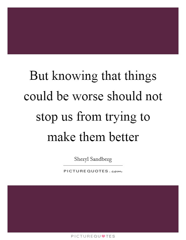 But knowing that things could be worse should not stop us from trying to make them better Picture Quote #1