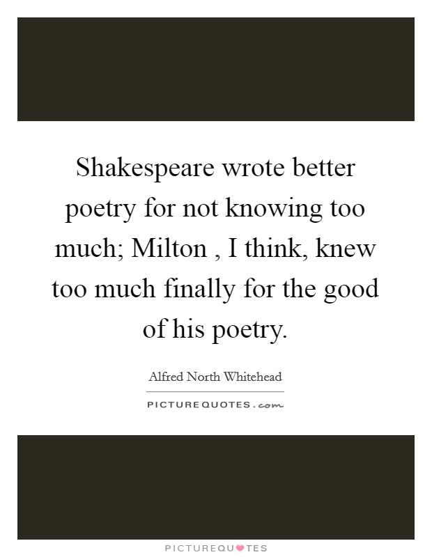 Shakespeare wrote better poetry for not knowing too much; Milton , I think, knew too much finally for the good of his poetry Picture Quote #1