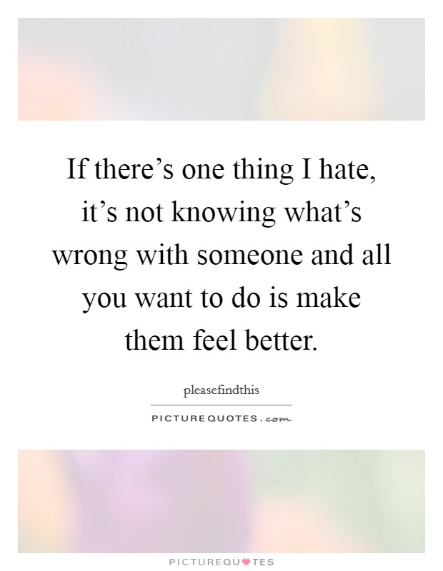 If there's one thing I hate, it's not knowing what's wrong with someone and all you want to do is make them feel better. Picture Quote #1