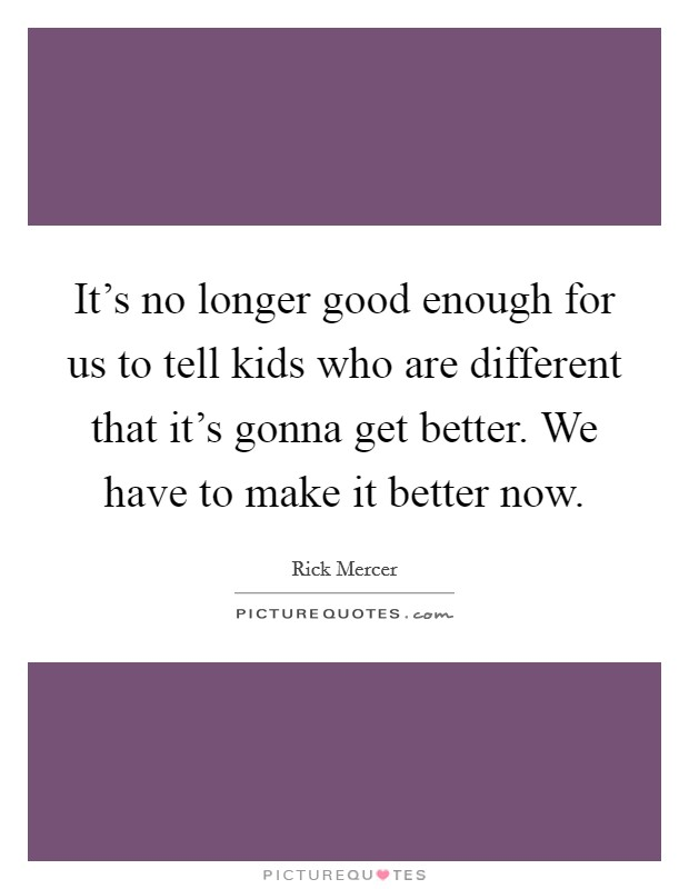 It's no longer good enough for us to tell kids who are different that it's gonna get better. We have to make it better now. Picture Quote #1