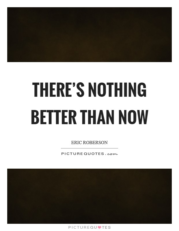 There's nothing better than now Picture Quote #1